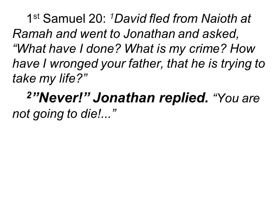 1 st Samuel 20: 1 David fled from Naioth at Ramah and went to Jonathan and asked, What have I done.