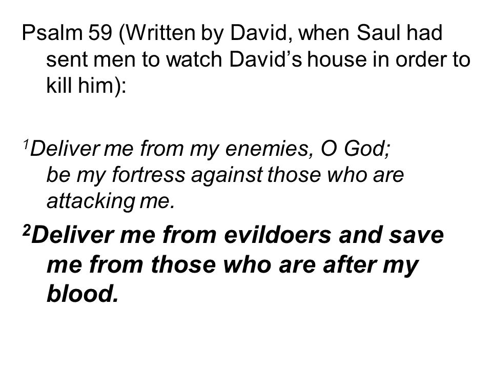 Psalm 59 (Written by David, when Saul had sent men to watch David's house in order to kill him): 1 Deliver me from my enemies, O God; be my fortress against those who are attacking me.