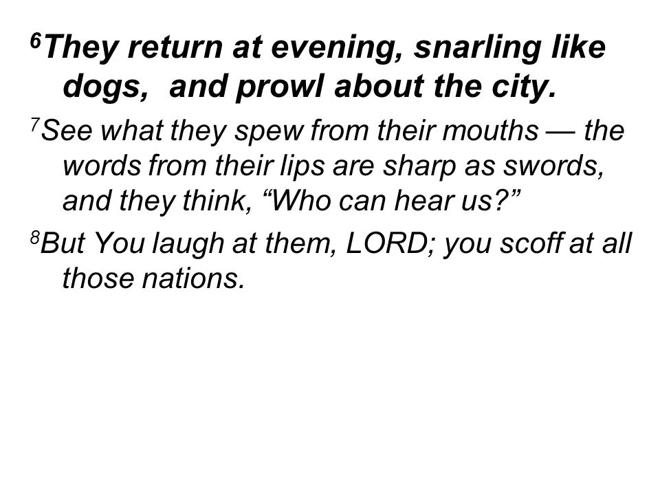 6 They return at evening, snarling like dogs, and prowl about the city.