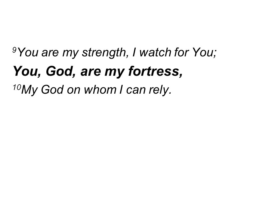 9 You are my strength, I watch for You; You, God, are my fortress, 10 My God on whom I can rely.
