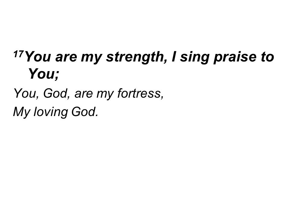 17 You are my strength, I sing praise to You; You, God, are my fortress, My loving God.