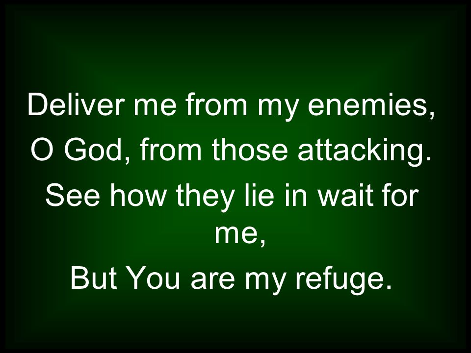 Deliver me from my enemies, O God, from those attacking.