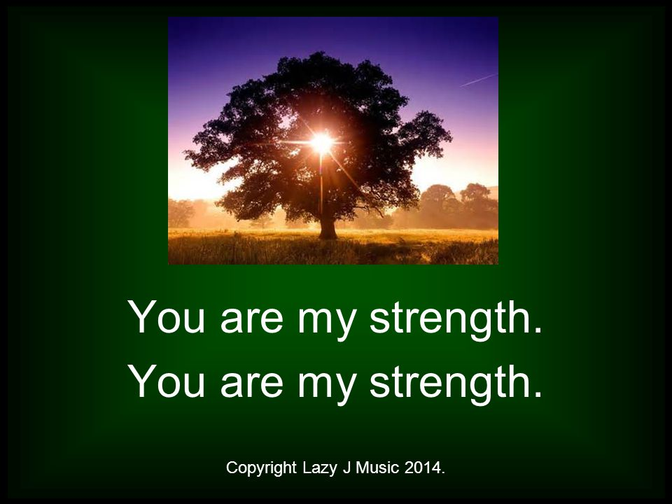 You are my strength. Copyright Lazy J Music 2014.