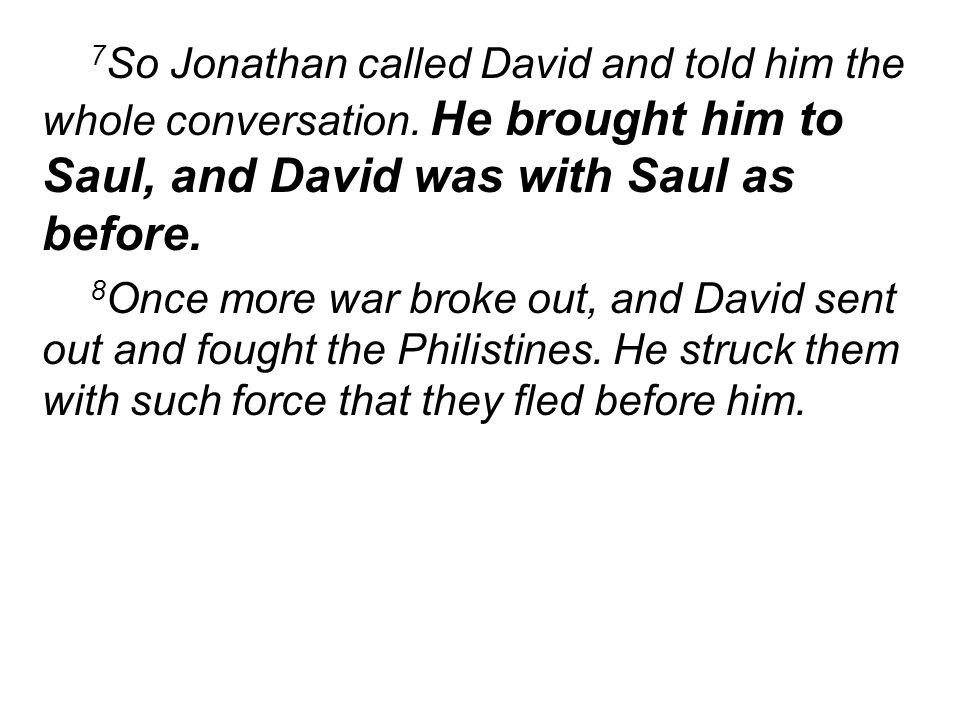 7 So Jonathan called David and told him the whole conversation. He brought him to Saul, and David was with Saul as before. 8 Once more war broke out,