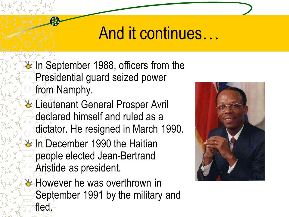 And it continues … In September 1988, officers from the Presidential guard seized power from Namphy. Lieutenant General Prosper Avril declared himself