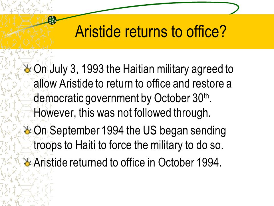 Aristide returns to office? On July 3, 1993 the Haitian military agreed to allow Aristide to return to office and restore a democratic government by O