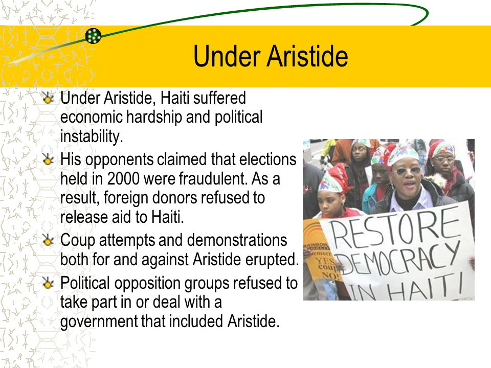 Under Aristide Under Aristide, Haiti suffered economic hardship and political instability.