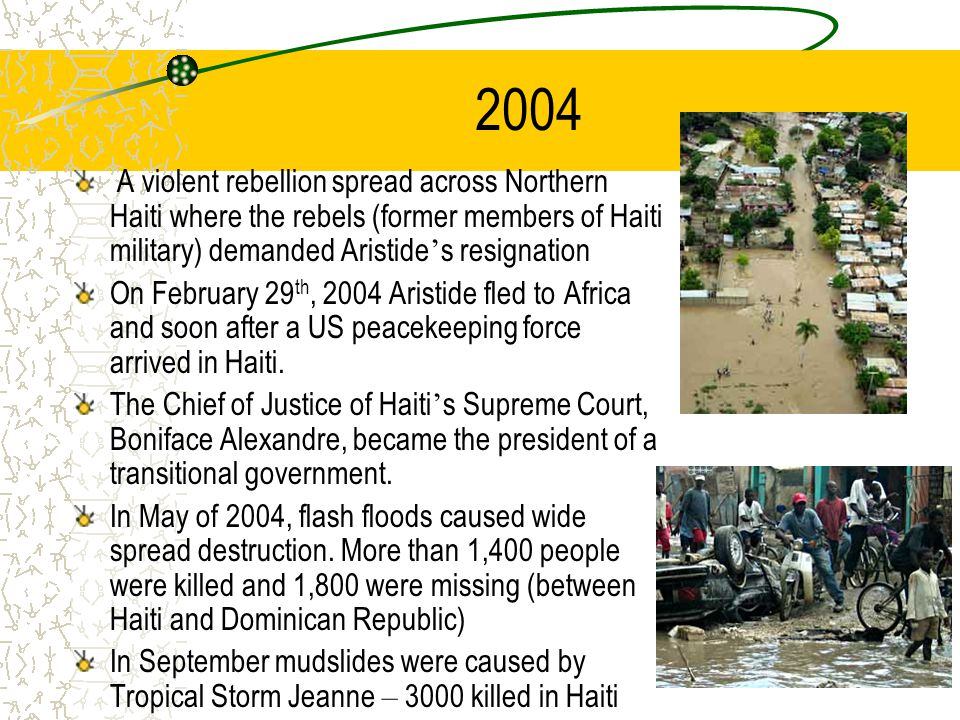 2004 A violent rebellion spread across Northern Haiti where the rebels (former members of Haiti military) demanded Aristide ' s resignation On February 29 th, 2004 Aristide fled to Africa and soon after a US peacekeeping force arrived in Haiti.