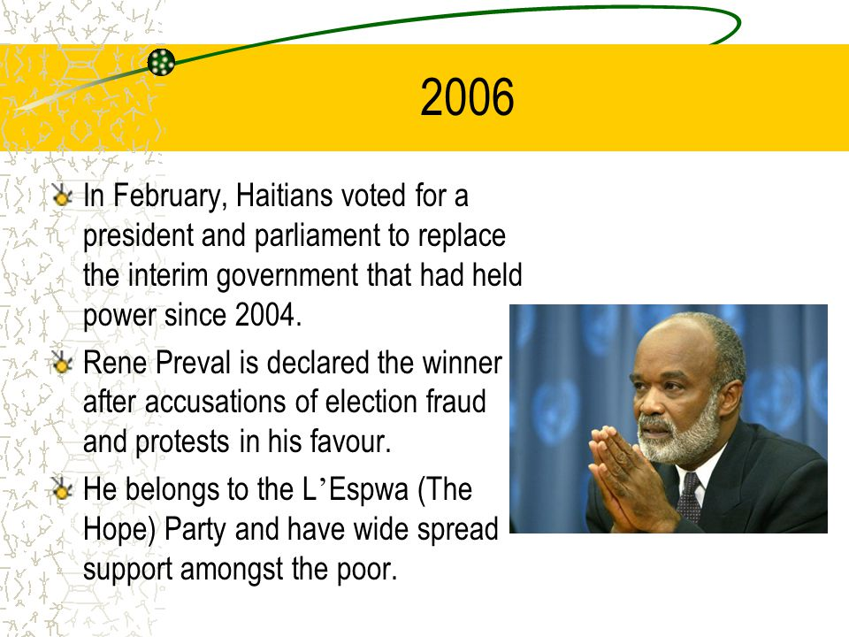 2006 In February, Haitians voted for a president and parliament to replace the interim government that had held power since 2004. Rene Preval is decla