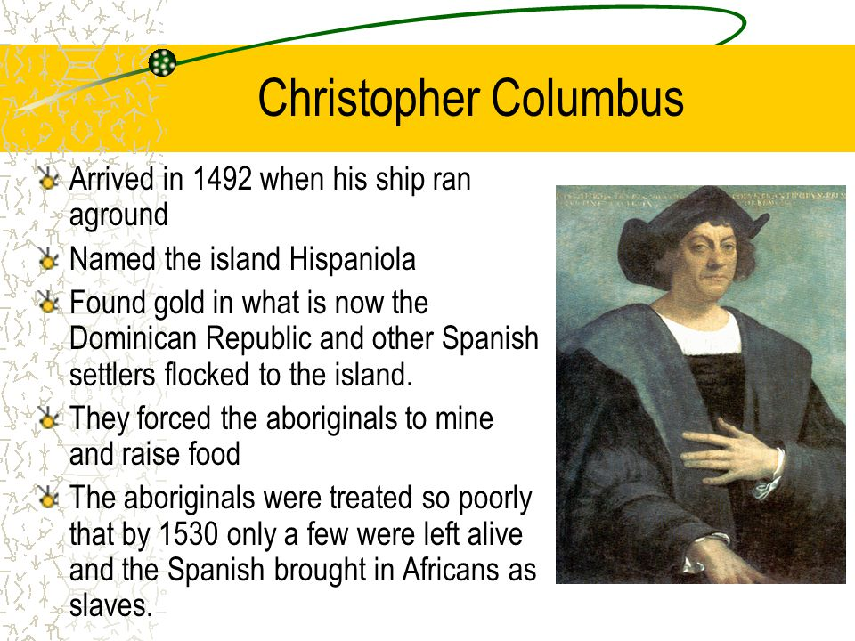 Christopher Columbus Arrived in 1492 when his ship ran aground Named the island Hispaniola Found gold in what is now the Dominican Republic and other Spanish settlers flocked to the island.