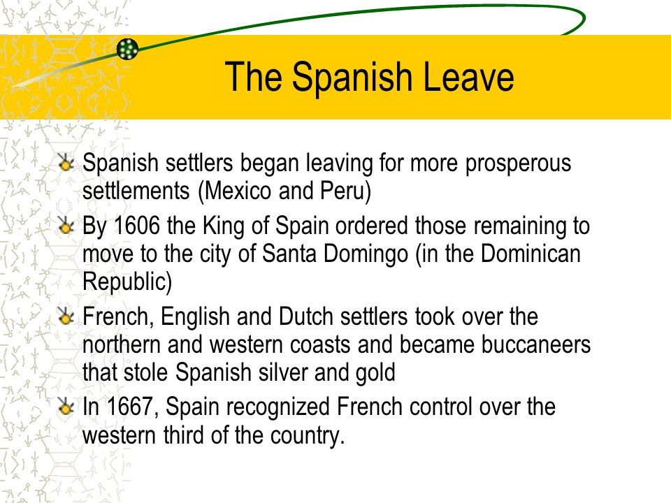 The Spanish Leave Spanish settlers began leaving for more prosperous settlements (Mexico and Peru) By 1606 the King of Spain ordered those remaining to move to the city of Santa Domingo (in the Dominican Republic) French, English and Dutch settlers took over the northern and western coasts and became buccaneers that stole Spanish silver and gold In 1667, Spain recognized French control over the western third of the country.