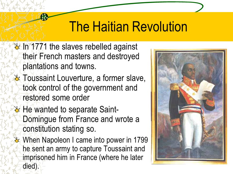 The Haitian Revolution In 1771 the slaves rebelled against their French masters and destroyed plantations and towns. Toussaint Louverture, a former sl