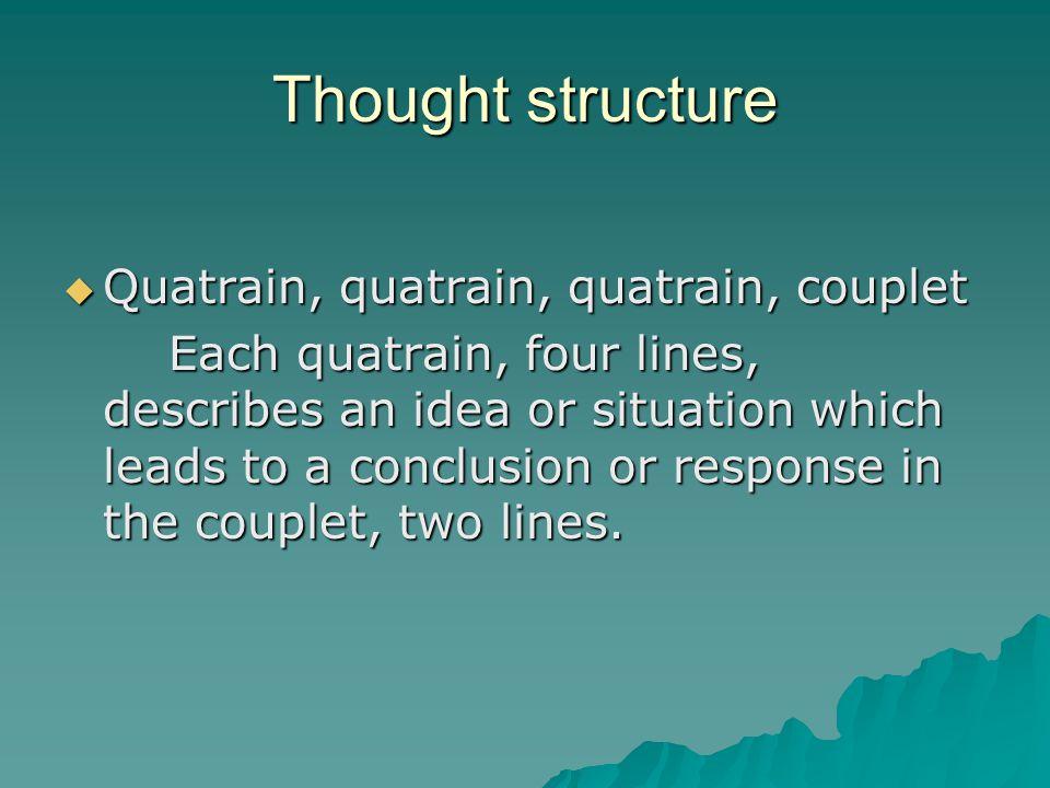 Thought structure  Quatrain, quatrain, quatrain, couplet Each quatrain, four lines, describes an idea or situation which leads to a conclusion or res