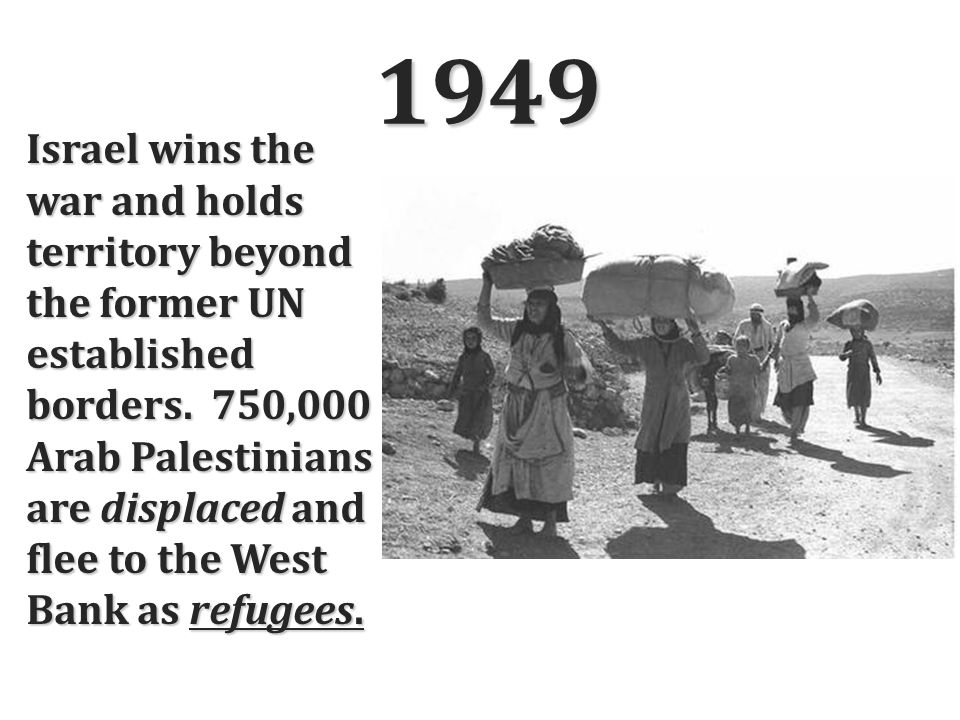 1949 Israel wins the war and holds territory beyond the former UN established borders. 750,000 Arab Palestinians are displaced and flee to the West Ba