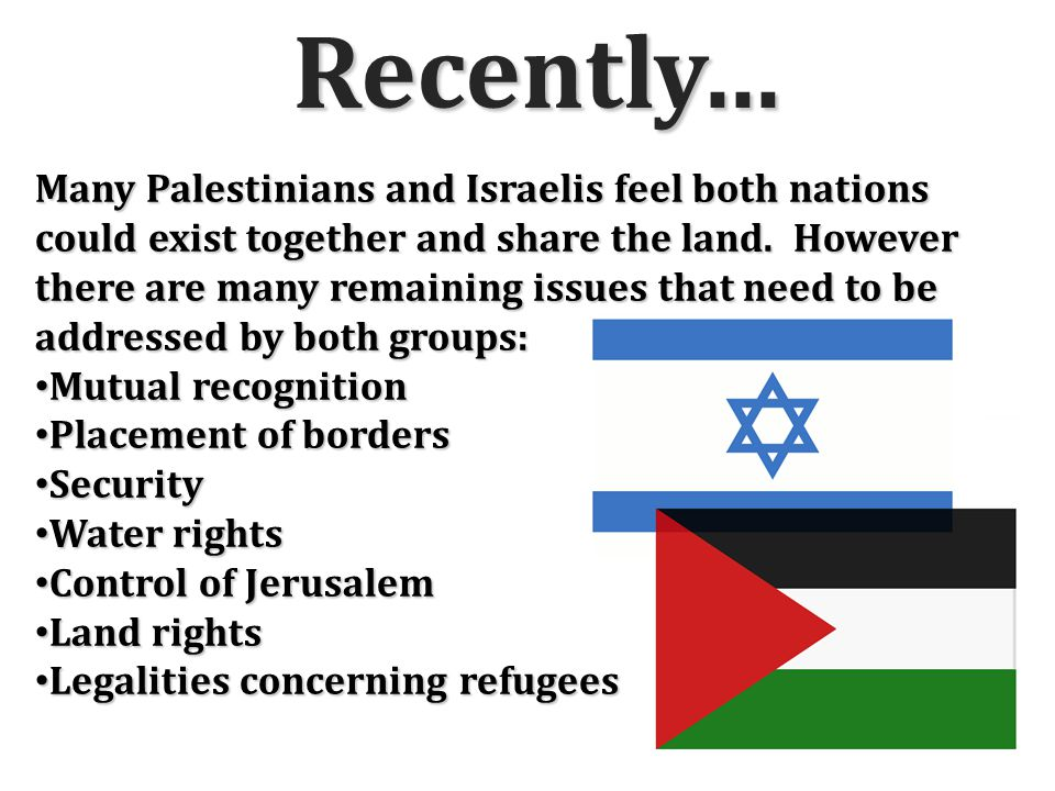 Recently… Many Palestinians and Israelis feel both nations could exist together and share the land.