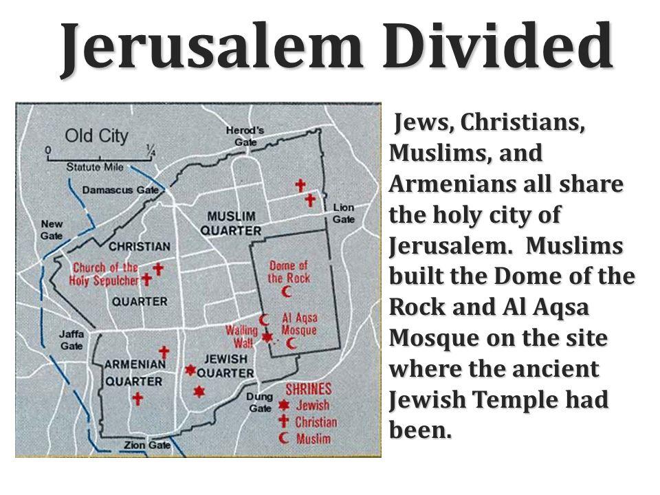 Jerusalem Divided Jews, Christians, Muslims, and Armenians all share the holy city of Jerusalem.