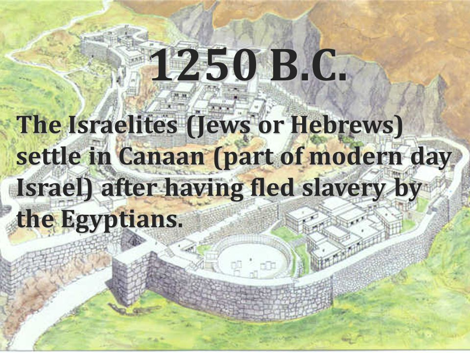 1250 B.C. The Israelites (Jews or Hebrews) settle in Canaan (part of modern day Israel) after having fled slavery by the Egyptians.