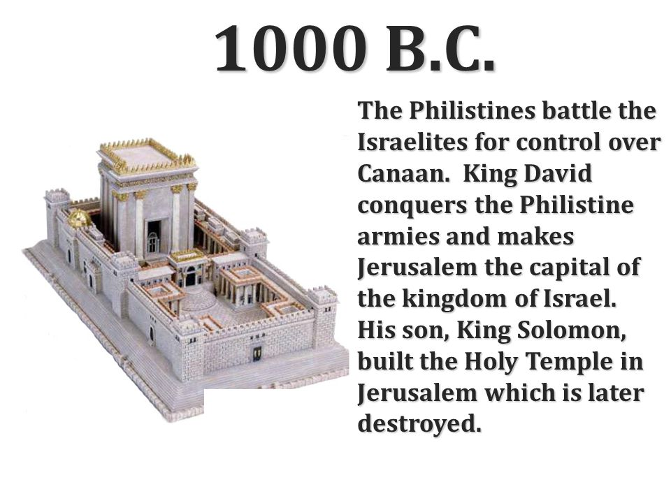 1000 B.C. The Philistines battle the Israelites for control over Canaan. King David conquers the Philistine armies and makes Jerusalem the capital of