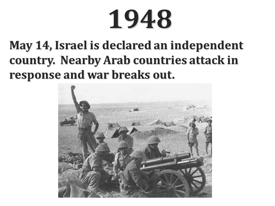 1948 May 14, Israel is declared an independent country. Nearby Arab countries attack in response and war breaks out.