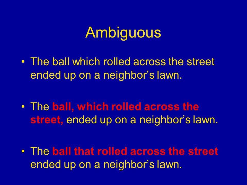 Ambiguous The ball which rolled across the street ended up on a neighbor's lawn.