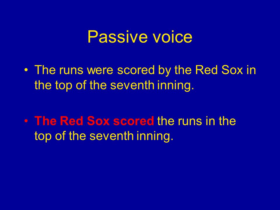 Passive voice The runs were scored by the Red Sox in the top of the seventh inning.