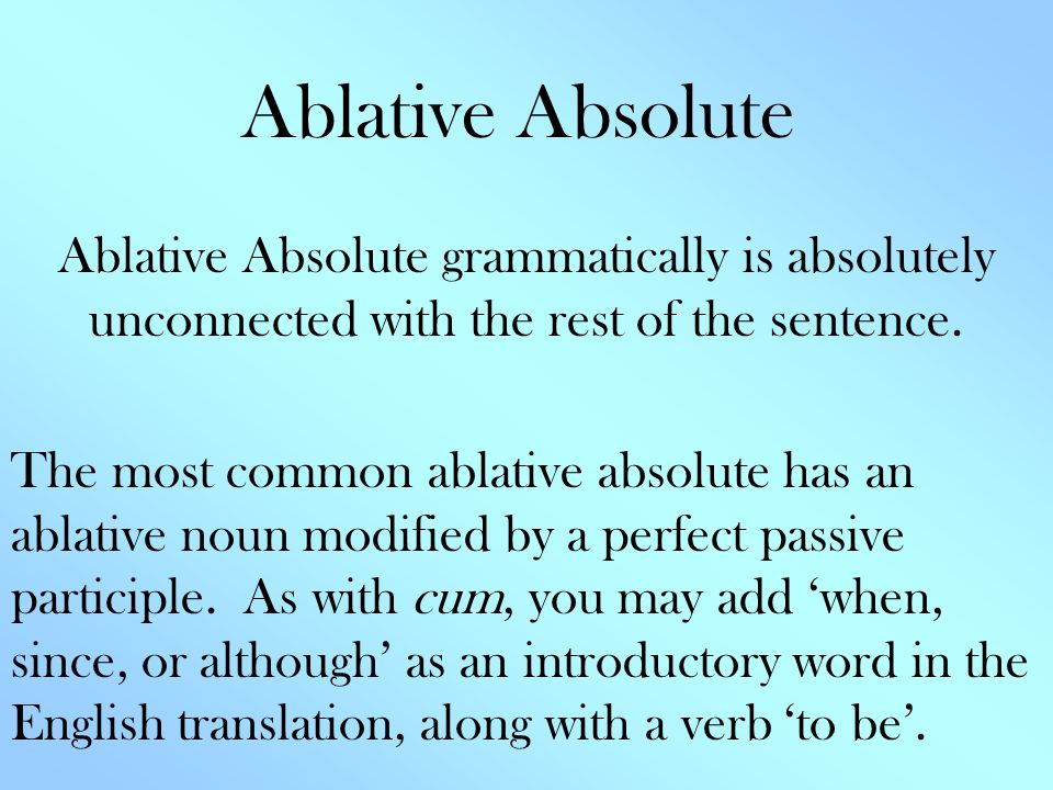 Ablative Absolute Ablative Absolute grammatically is absolutely unconnected with the rest of the sentence.