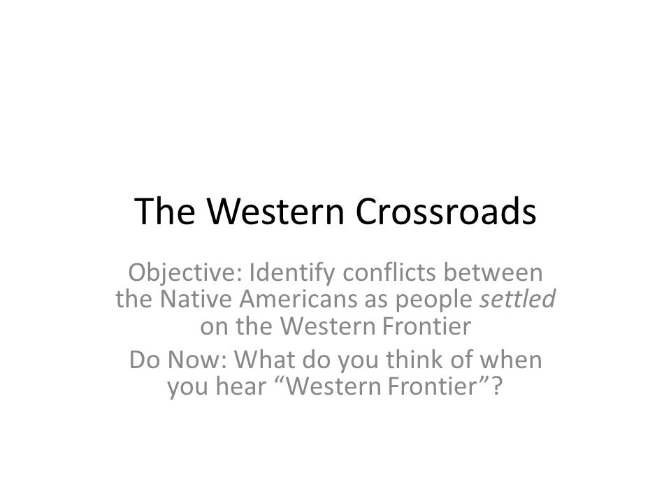 The Western Crossroads Objective: Identify conflicts between the Native Americans as people settled on the Western Frontier Do Now: What do you think of when you hear Western Frontier ?