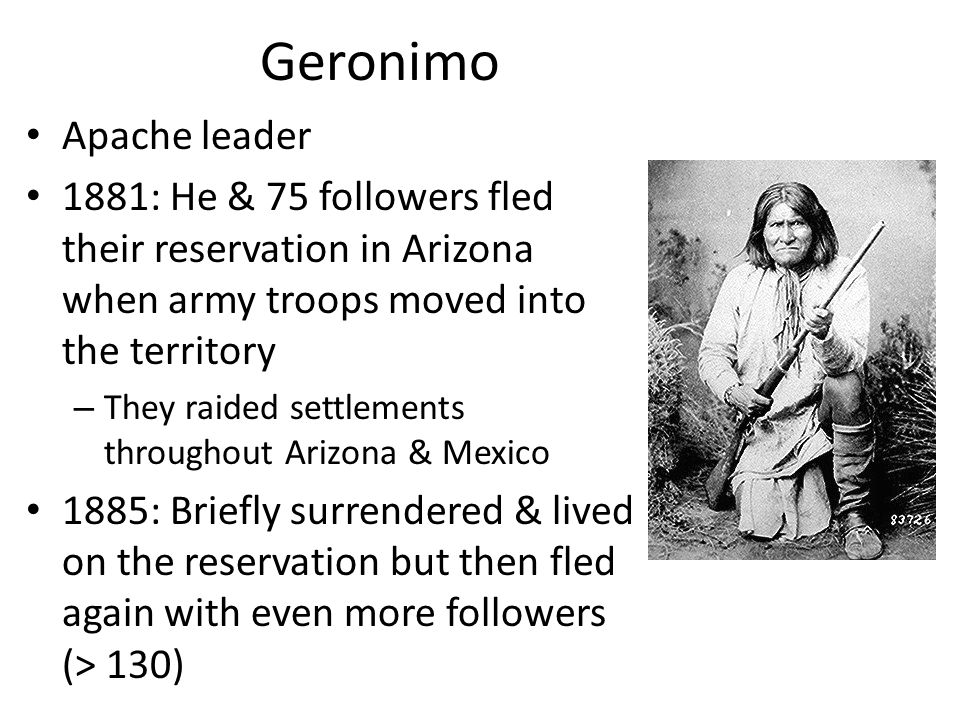Geronimo Apache leader 1881: He & 75 followers fled their reservation in Arizona when army troops moved into the territory – They raided settlements throughout Arizona & Mexico 1885: Briefly surrendered & lived on the reservation but then fled again with even more followers (> 130)