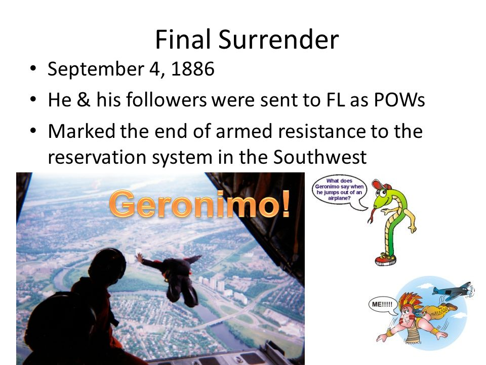 Final Surrender September 4, 1886 He & his followers were sent to FL as POWs Marked the end of armed resistance to the reservation system in the Southwest