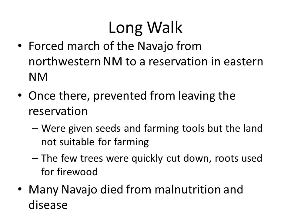 Long Walk Forced march of the Navajo from northwestern NM to a reservation in eastern NM Once there, prevented from leaving the reservation – Were given seeds and farming tools but the land not suitable for farming – The few trees were quickly cut down, roots used for firewood Many Navajo died from malnutrition and disease