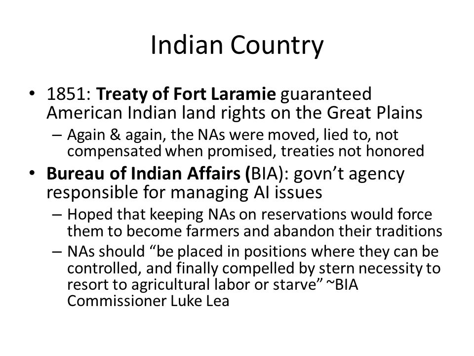 Indian Country 1851: Treaty of Fort Laramie guaranteed American Indian land rights on the Great Plains – Again & again, the NAs were moved, lied to, not compensated when promised, treaties not honored Bureau of Indian Affairs (BIA): govn't agency responsible for managing AI issues – Hoped that keeping NAs on reservations would force them to become farmers and abandon their traditions – NAs should be placed in positions where they can be controlled, and finally compelled by stern necessity to resort to agricultural labor or starve ~BIA Commissioner Luke Lea