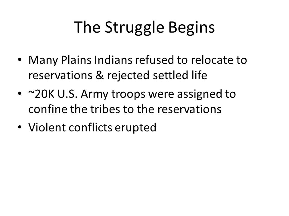 The Struggle Begins Many Plains Indians refused to relocate to reservations & rejected settled life ~20K U.S.