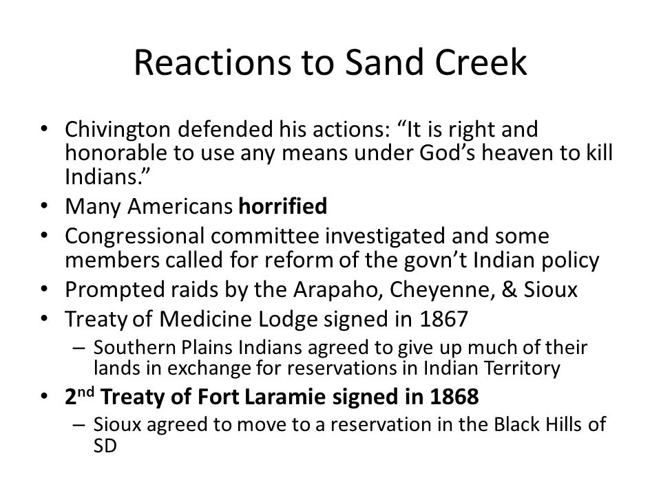 Reactions to Sand Creek Chivington defended his actions: It is right and honorable to use any means under God's heaven to kill Indians. Many Americans horrified Congressional committee investigated and some members called for reform of the govn't Indian policy Prompted raids by the Arapaho, Cheyenne, & Sioux Treaty of Medicine Lodge signed in 1867 – Southern Plains Indians agreed to give up much of their lands in exchange for reservations in Indian Territory 2 nd Treaty of Fort Laramie signed in 1868 – Sioux agreed to move to a reservation in the Black Hills of SD