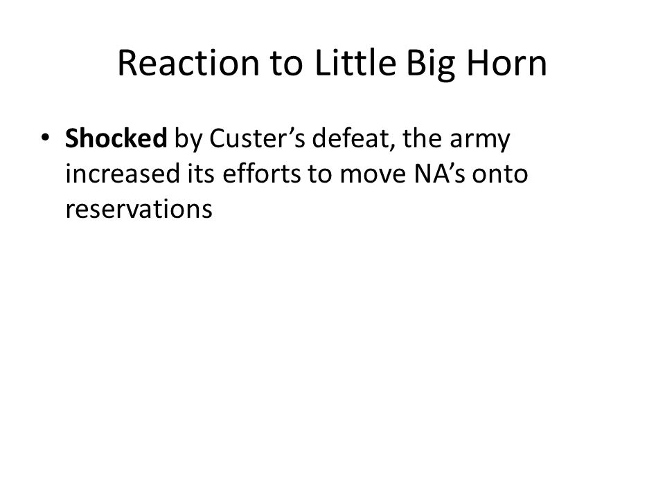 Reaction to Little Big Horn Shocked by Custer's defeat, the army increased its efforts to move NA's onto reservations