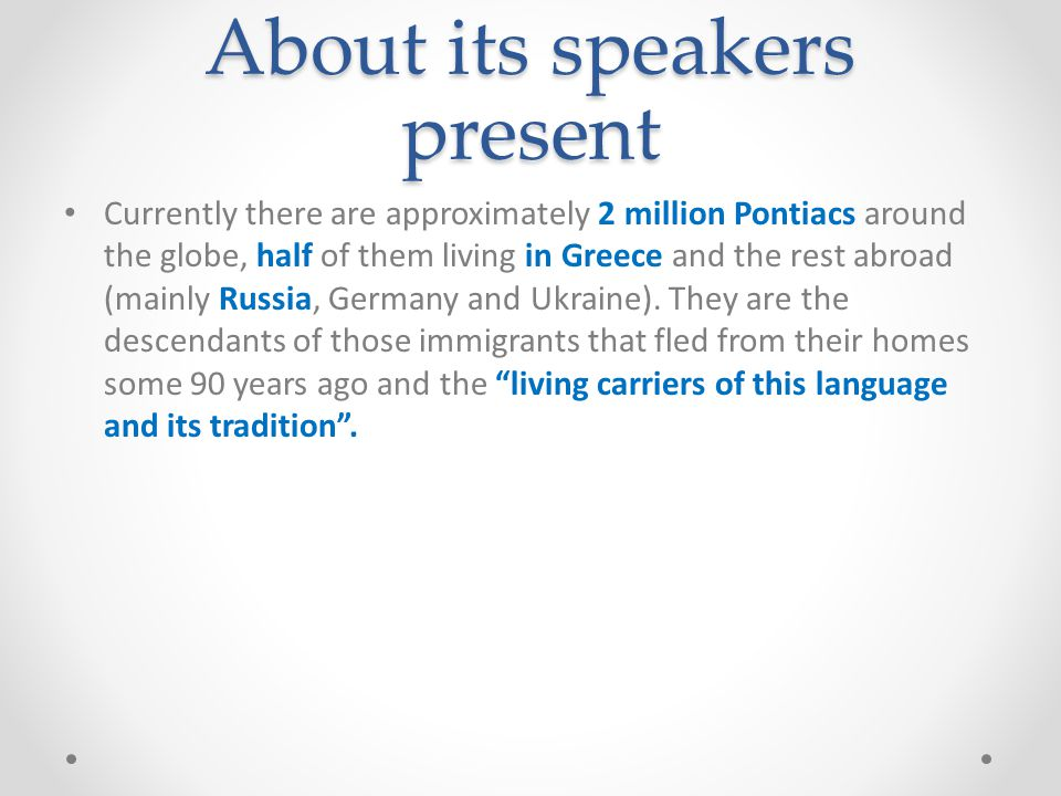 About its speakers past Regarding its use, Pontic Greek has been a language spoken primarily by people whose origin is from the area over its 2300+ ye