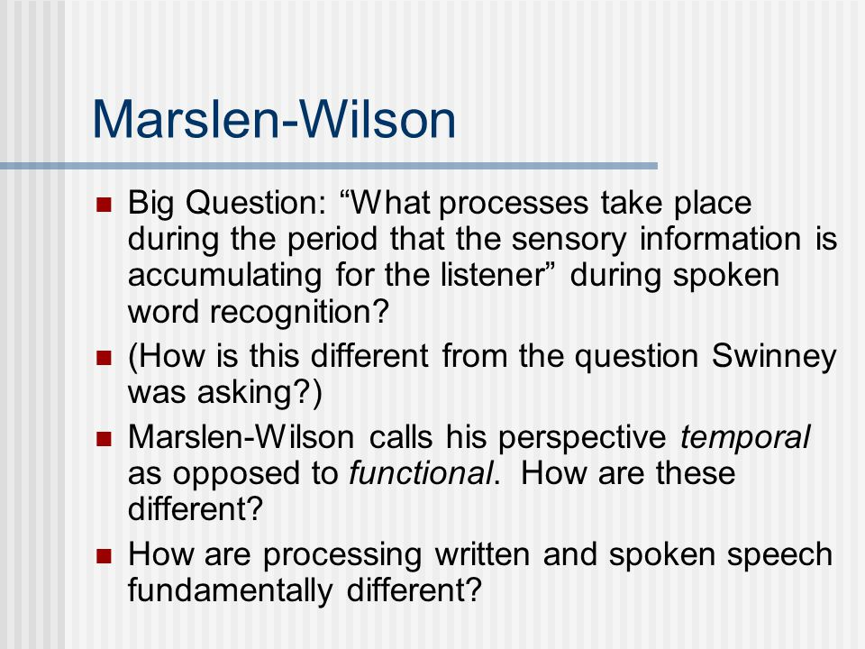 Marslen-Wilson Big Question: What processes take place during the period that the sensory information is accumulating for the listener during spoken word recognition.
