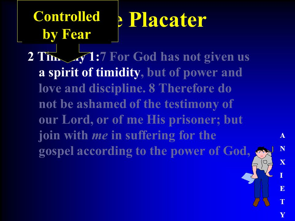 The Placater 2 Timothy 1:7 For God has not given us a spirit of timidity, but of power and love and discipline.