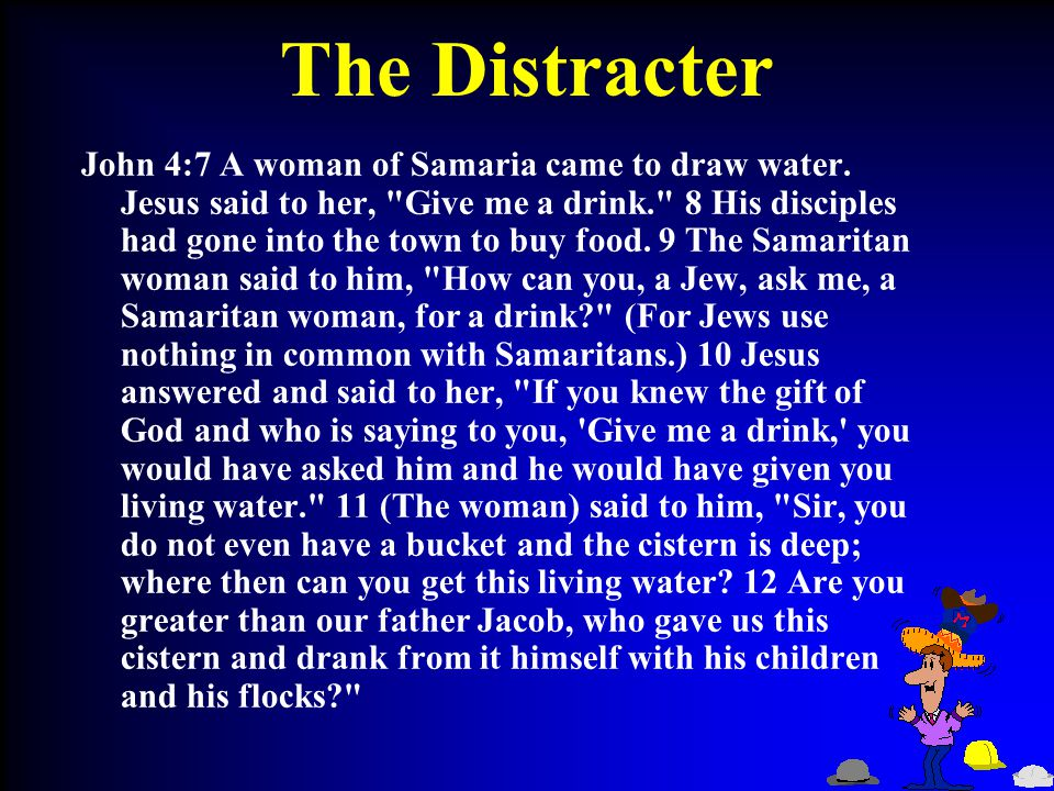 The Distracter John 4:7 A woman of Samaria came to draw water.