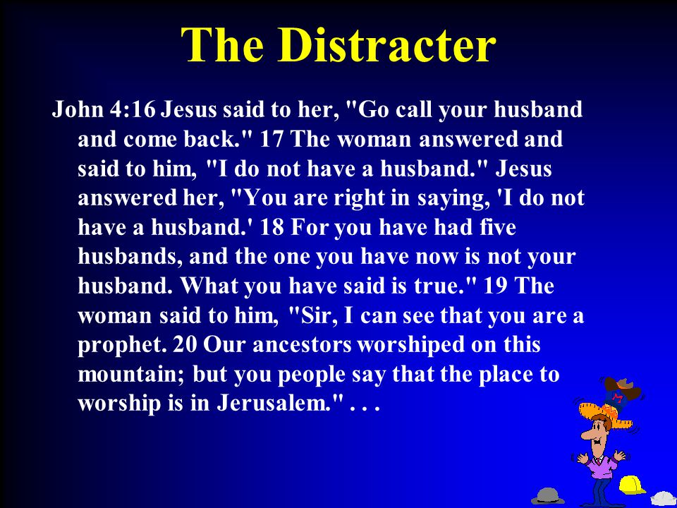 The Distracter John 4:16 Jesus said to her, Go call your husband and come back. 17 The woman answered and said to him, I do not have a husband. Jesus answered her, You are right in saying, I do not have a husband. 18 For you have had five husbands, and the one you have now is not your husband.