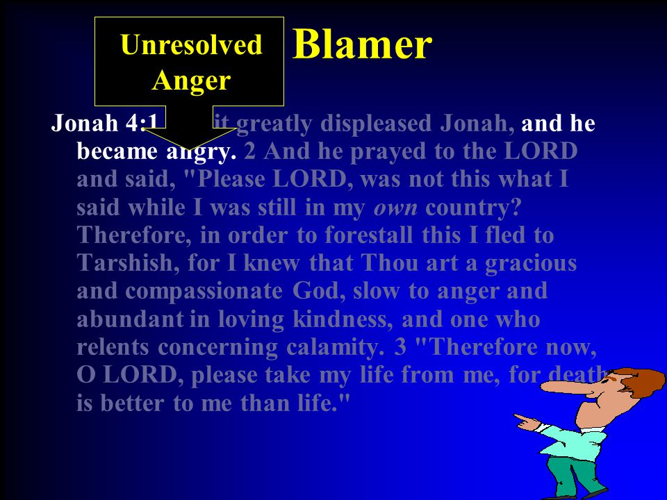 The Blamer Jonah 4:1 But it greatly displeased Jonah, and he became angry.