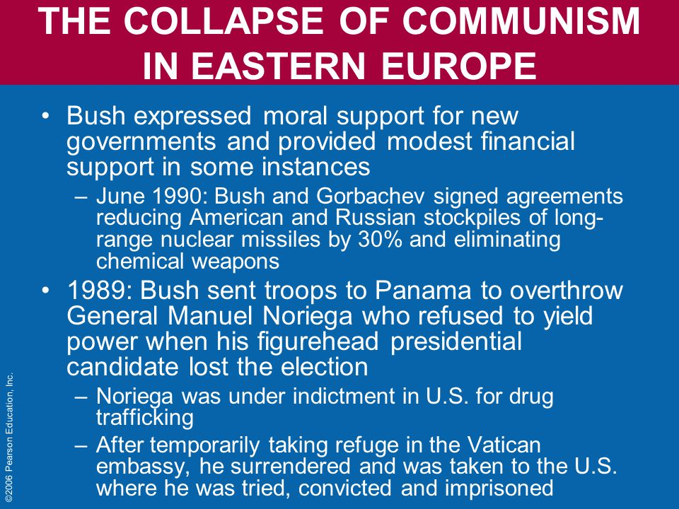 THE COLLAPSE OF COMMUNISM IN EASTERN EUROPE Bush expressed moral support for new governments and provided modest financial support in some instances –June 1990: Bush and Gorbachev signed agreements reducing American and Russian stockpiles of long- range nuclear missiles by 30% and eliminating chemical weapons 1989: Bush sent troops to Panama to overthrow General Manuel Noriega who refused to yield power when his figurehead presidential candidate lost the election –Noriega was under indictment in U.S.