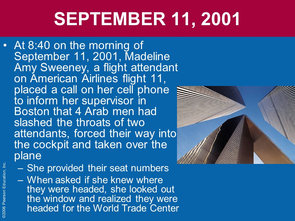 SEPTEMBER 11, 2001 At 8:40 on the morning of September 11, 2001, Madeline Amy Sweeney, a flight attendant on American Airlines flight 11, placed a call on her cell phone to inform her supervisor in Boston that 4 Arab men had slashed the throats of two attendants, forced their way into the cockpit and taken over the plane –She provided their seat numbers –When asked if she knew where they were headed, she looked out the window and realized they were headed for the World Trade Center