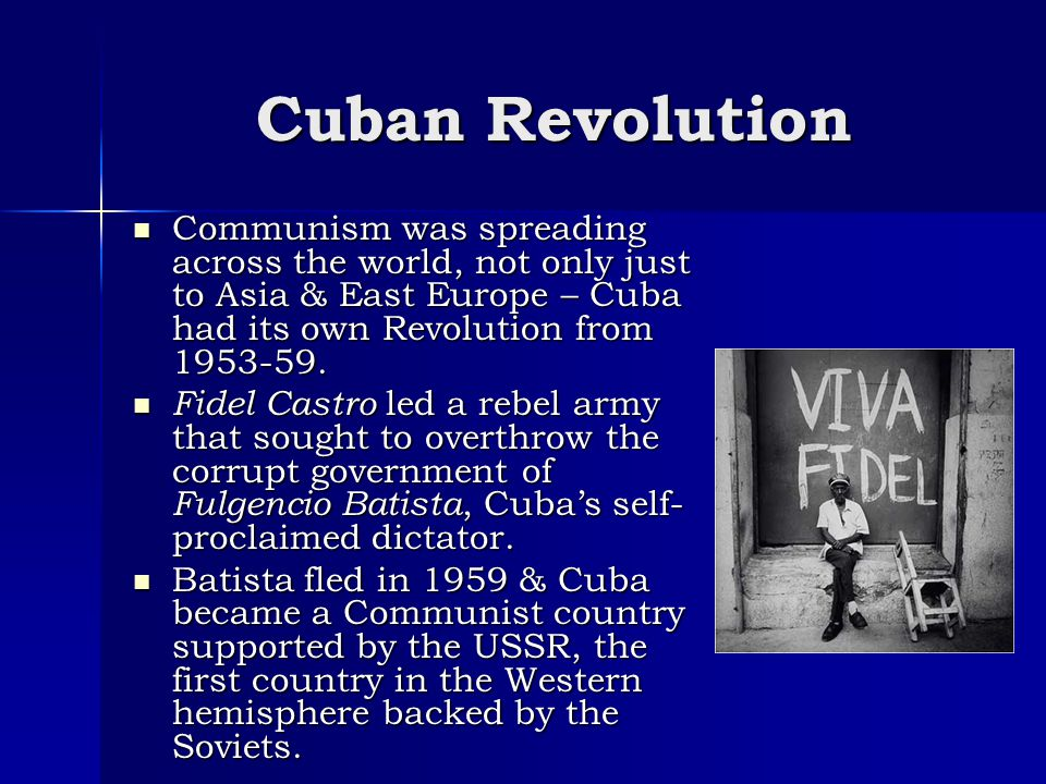 Cuban Revolution Communism was spreading across the world, not only just to Asia & East Europe – Cuba had its own Revolution from 1953-59.