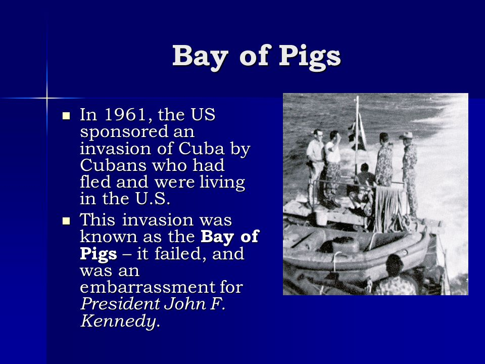 Bay of Pigs In 1961, the US sponsored an invasion of Cuba by Cubans who had fled and were living in the U.S.