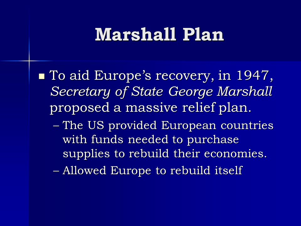 Marshall Plan To aid Europe's recovery, in 1947, Secretary of State George Marshall proposed a massive relief plan.