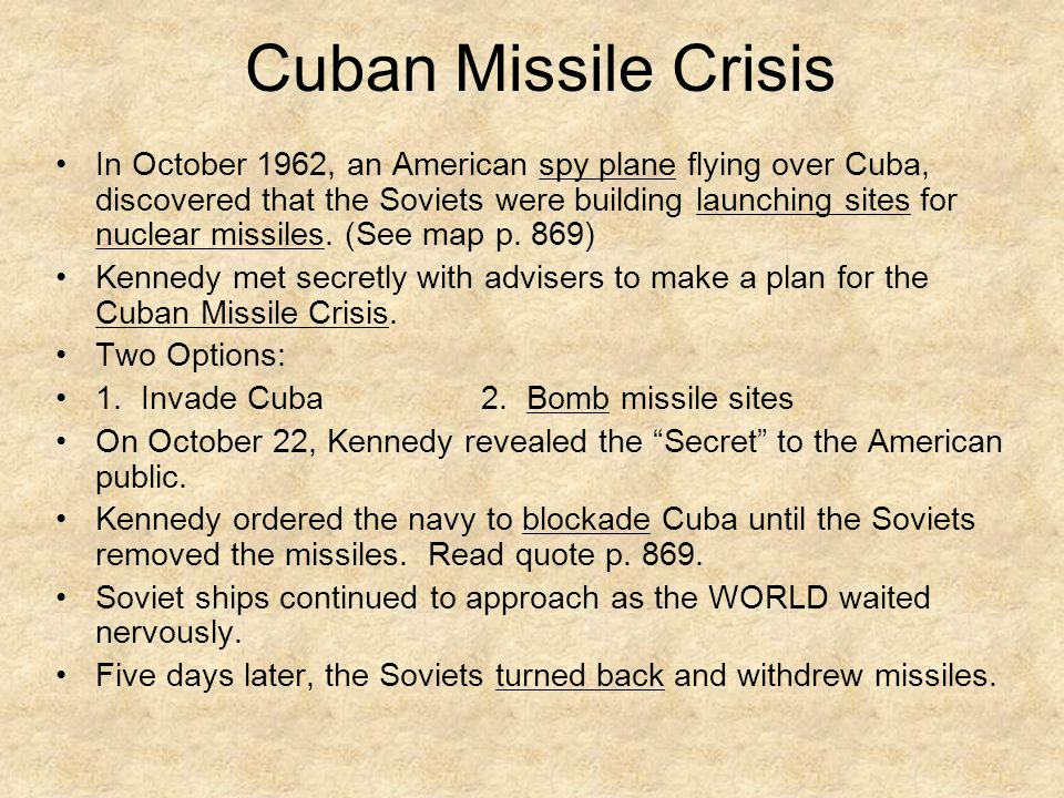 Cuban Missile Crisis In October 1962, an American spy plane flying over Cuba, discovered that the Soviets were building launching sites for nuclear missiles.