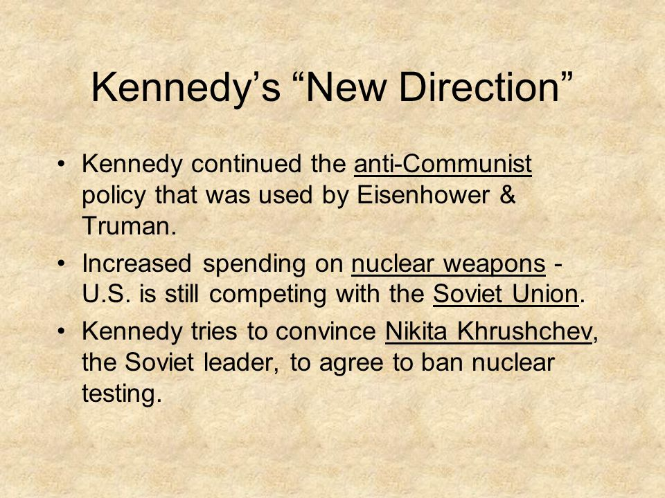 "Kennedy's ""New Direction"" Kennedy continued the anti-Communist policy that was used by Eisenhower & Truman. Increased spending on nuclear weapons - U."