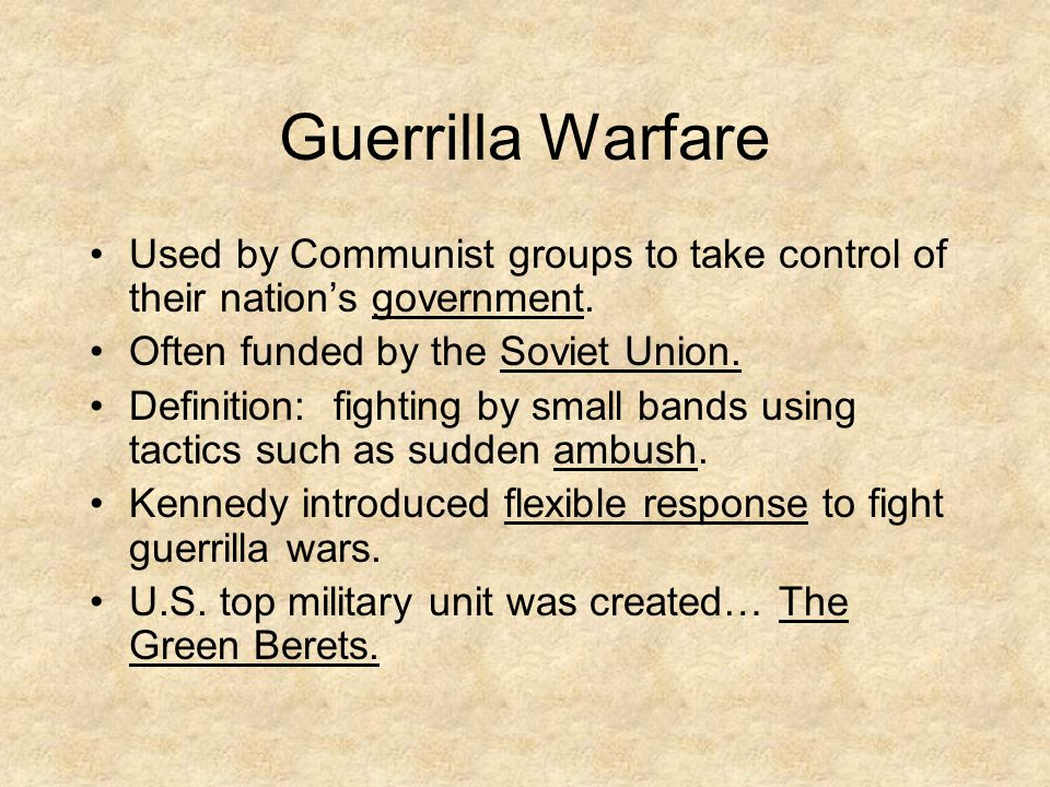 Guerrilla Warfare Used by Communist groups to take control of their nation's government. Often funded by the Soviet Union. Definition: fighting by sma