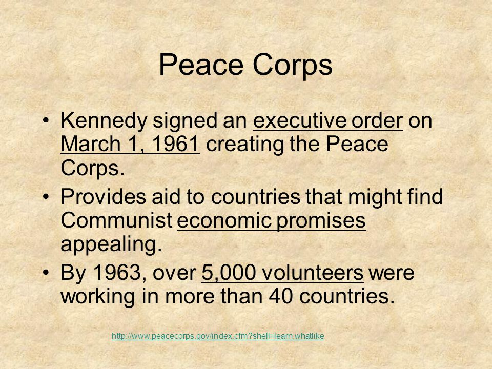 Peace Corps Kennedy signed an executive order on March 1, 1961 creating the Peace Corps. Provides aid to countries that might find Communist economic