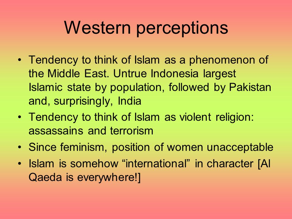 Western perceptions Tendency to think of Islam as a phenomenon of the Middle East. Untrue Indonesia largest Islamic state by population, followed by P